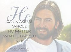 """""""He can make us whole no matter what is broken in us."""" -Paul V. Johnson"""