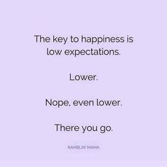 The key to happiness is low expectations.  Lower.  Nope, even lower.  There you go.