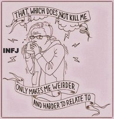 INFJ - That which does not kill me only makes me weirder and harder to relate to. Never Be Alone, Infj Infp, Istj, Infj Personality, I Can Relate, Weird, Funny Memes, It's Funny, Funny Quotes