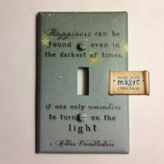 """Happiness can be found even in the darkest of times if one only remembers to turn on the light""  light switch plate. I need this."