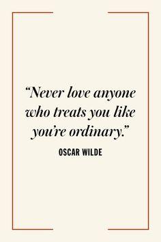 """""""Never love anyone who treats you like you're ordinary."""" Oscar Wilde"""