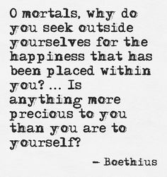 """O mortals, why do you seek outside yourselves for the happiness that has been placed within you? ... Is anything more precious to you than you are to yourself?"" ~Boethius, ""The Consolation of Philosophy"""