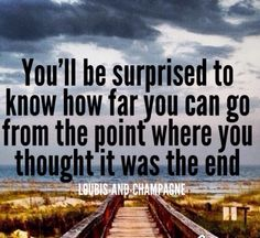 you'll be surprised to know how far you can go from the point where you thought it was the end