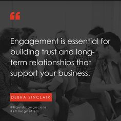 Engagement is essential for building trust and long-term relationships that support your business.