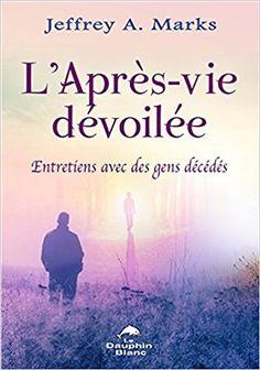 Amazon.fr - L'Après-vie dévoilée - Entretiens avec des gens décédés - Jeffrey A. Marks - Livres