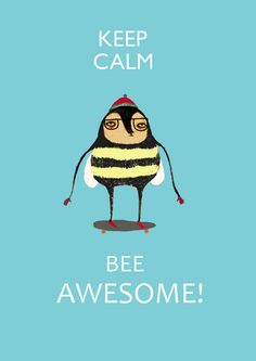 Keep Calm and Bee Awesome.  Everyday