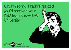 Oh, I'm sorry. I hadn't realized you'd received your PhD from Know-It-All University.        HAHA so funny when youngsters think they know it all..... Once you get older you realize how little EVERYONE knows...