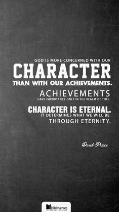 """God is more concerned with our character than with our achievements. Achievements have importance only in the realm of time. Character is eternal. It determines what we will be through eternity."" ― Derek Prince"