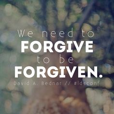We need to forgive to be forgiven. -Elder David A. Bednar