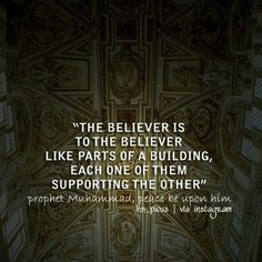 """""""The believer is to the believer like parts of a building, each one of them supporting the other."""" (Sahih) [Tirmidhi, Vol. 4, Book 1, Hadith 1928]"""