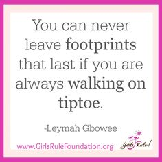 """""""You can never leave footprints that last if you are always walking on tiptoe."""" -Leymah Gbowee"""