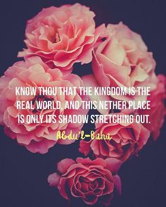 """Know thou that the Kingdom is the real world, and this nether place is only its shadow stretching out. A shadow hath no life of its own; its existence is only a fantasy, and nothing more; it is but images reflected in water, and seeming as pictures to the eye."" — Abdu'l-Baha  #bahai"