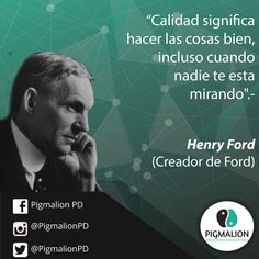 """""""Calidad significa hacer las cosas bien incluso cuando nadie te esta mirando"""" Henry ford (Fundador Ford) #PigmalionPD #ProcesoEvolutivo #DesarrolloPersonal"""
