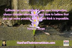 Cultivate an optimistic...  Sign Up For Your Daily Tips, Early Bird Special, Coupons & Bonus! HERE: http://hanfanapproved.com/hfslc/getYourEarlyBirdSpecialHERE/  Check Out Our New TV Channel: http://HanFanTheInternetManTV.com  Vimeo Us: https://vimeo.com/channels/hanfantheinternetman Friend Us: https://vimeo.com/hanfantheinternetman Like us: https://www.facebook.com/HanFanTheInternetMan Follow Us: https://twitter.com/HanFanTheMan Connect with us: https://www.linkedin