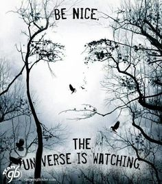 Be nice. The universe is watching.