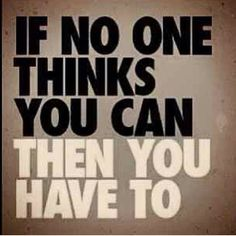 If no one thinks you can, you have to. Come on and prove them wrong. Motivate, inspire, reassure yourself.