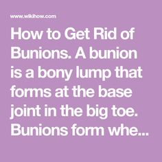 How to Get Rid of Bunions. A bunion is a bony lump that forms at the base joint in the big toe. Bunions form when tight or high-heeled shoes, an injury, or a person's inherited bone structure result in the big toe being pushed toward the...