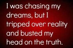 I was chasing my dreams, but I tripped over reality and busted my head on the truth. Sassy Quotes, Great Quotes, Funny Quotes, Inspirational Quotes, Random Quotes, Awesome Quotes, Hater Quotes, Sarcastic Sayings, Clever Sayings