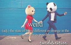weird: (adj.) - the state of being different or strange in the greatest way possible
