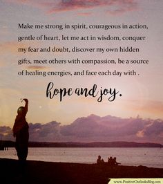 Make me strong in spirit, courageous in action, gentle of heart, let me act in wisdom, conquer my fear and doubt, discover my own hidden gifts, meet others with compassion, be a source of healing energies, and face each day with hope and joy. — Unknown