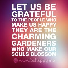 Let us be  grateful  to the people who  make us happy  they are the  charming  gardeners  who make our  souls blossom