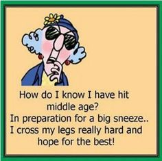 """""""How do I know I have hit middle age? In preparation for a big sneeze... I cross my legs really hard and hope for the best!"""" My dear neighbor tells me """"Stop making me laugh, or I'll pee""""."""