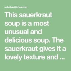 This sauerkraut soup is a most unusual and delicious soup. The sauerkraut gives it a lovely texture and zing. It's hearty, filling and will warm your belly.