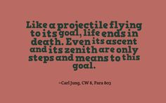 Like a projectile flying to its goal, life ends in death. Even its ascent and its zenith are only steps and means to this goal. ~Carl Jung, CW 8, Para 803