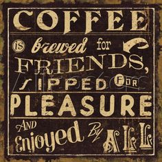 Coffee is brewed for friends, sipped for pleasure and enjoyed by all. / Coffee Shop Stuff