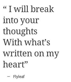 I will break into your thoughts with what's written on my heart <3 Flyleaf