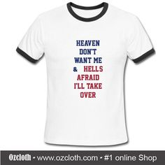 Heaven Don't Want Me And Hell's Afraid I'll Take Over Ringer T-Shirt