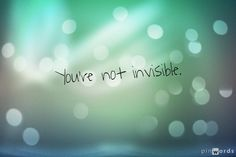 You're not invisible.