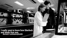"""sherlock confessions <<< That's an easy one. They met the day before Sherlock and John's first meeting and Molly immediately fell for him, saying he """"turns her into a mouse"""". You can read it on Molly's blog."""
