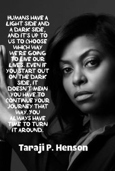 Humans have a light side and a dark side, and it's up to us to choose which way we're going to live our lives. Even if you start out on the dark side, it doesn't mean you have to continue your journey that way. You always have time to turn it around. Taraji P. Henson   - Ramón Morales