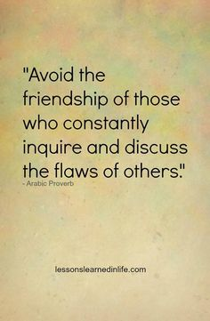 """Misery loves company. Choose good company.  Arabic Proverb..""""Avoid the company of those who constantly inquire and discuss the flaws of others""""."""