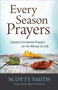 Every Season Prayers: Gospel-Centered Prayers for the Whole of Life by [Smith, Scotty]