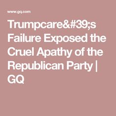 Trumpcare's Failure Exposed the Cruel Apathy of the Republican Party | GQ