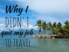 Why I DIDN�T Quit My Job to Travel