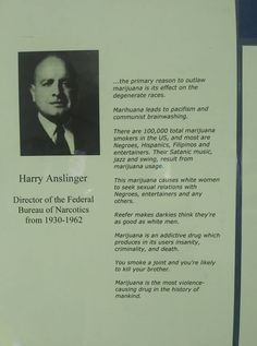 "Harry Anslinger, Director of the Federal Bureau of Narcotics from "".the primary reason to outlaw marijuana is its effect on the degenerate races. Marijuana leads to pacificm and. Federal Bureau, War On Drugs, Criminal Justice System, Satan, Racing, Entertaining, History, Smokers, Roots"