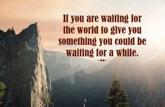 If you are #waiting for the #world to #give you #something you could be waiting for a while. ~♥♥~