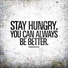 """""""Stay hungry. You can always be better."""" - You can ALWAYS be better. Stay hungry and keep pushing yourself hard to be better. 