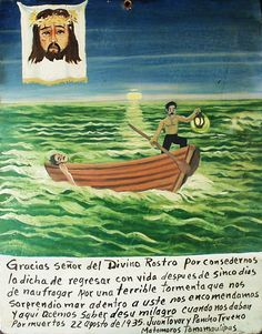 Thank you Holy Face for the fact that we were able to return home five days after the shipwreck , which occurred because of the terrible storm that caught us in the open sea . We entrust Lika and now talk about it a miracle when we already considered dead . August 22, 1935 Juan supplies and Pancho Trueno Matamoros , Tamaulipas