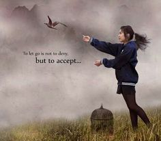 To let go is not to deny, but to accept..*