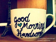 Good Morning Handsome/Beautiful Handwritten Personalized Mugs/Tea Sets/Glassware/Porcelain. $18.00, via Etsy.