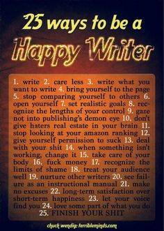 25 Ways To Be A Happy Writer (Or, At Least, Happier) « terribleminds: chuck wendig Book Writing Tips, Writing Quotes, Writing Resources, Writing Help, Writing Prompts, Fiction Writing, Writing Ideas, Writing Guide, Writing Pictures