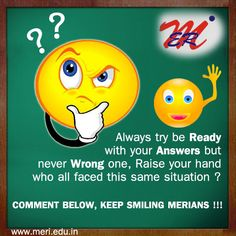 Always try be ready with your answers but never a wrong one,Raise your hand who all faced this same situation? comment below,,Keep smiling#MERians!!!! http://meri.edu.in/engineering/
