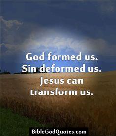 God formed us. Sin deformed us. Jesus can transform us. BibleGodQuotes.com