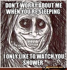Don't worry about me when you're sleeping / I only like to watch you shower