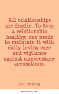 """""""All relationships are fragile. To keep a relationship healthy, one needs to maintain it with daily loving care and vigilance against unnecessary accusations."""" – Dr Paul TP Wong"""