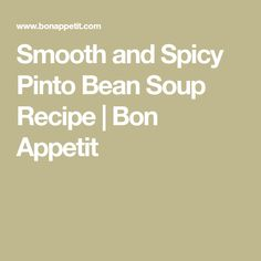 Smooth and Spicy Pinto Bean Soup Recipe | Bon Appetit